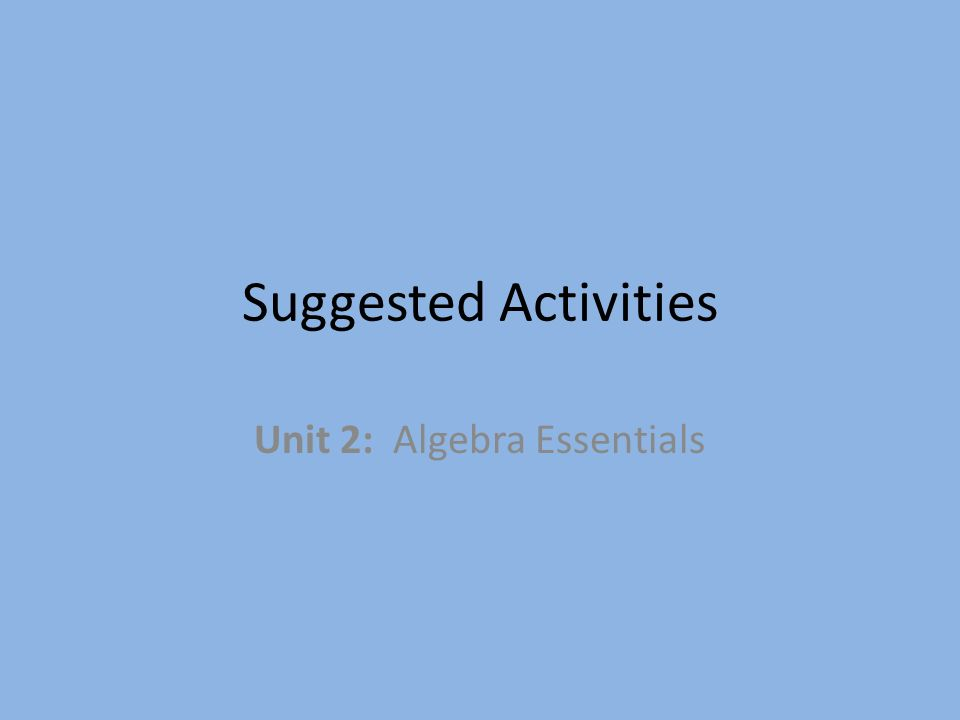 Suggested Activities Unit 2: Algebra Essentials