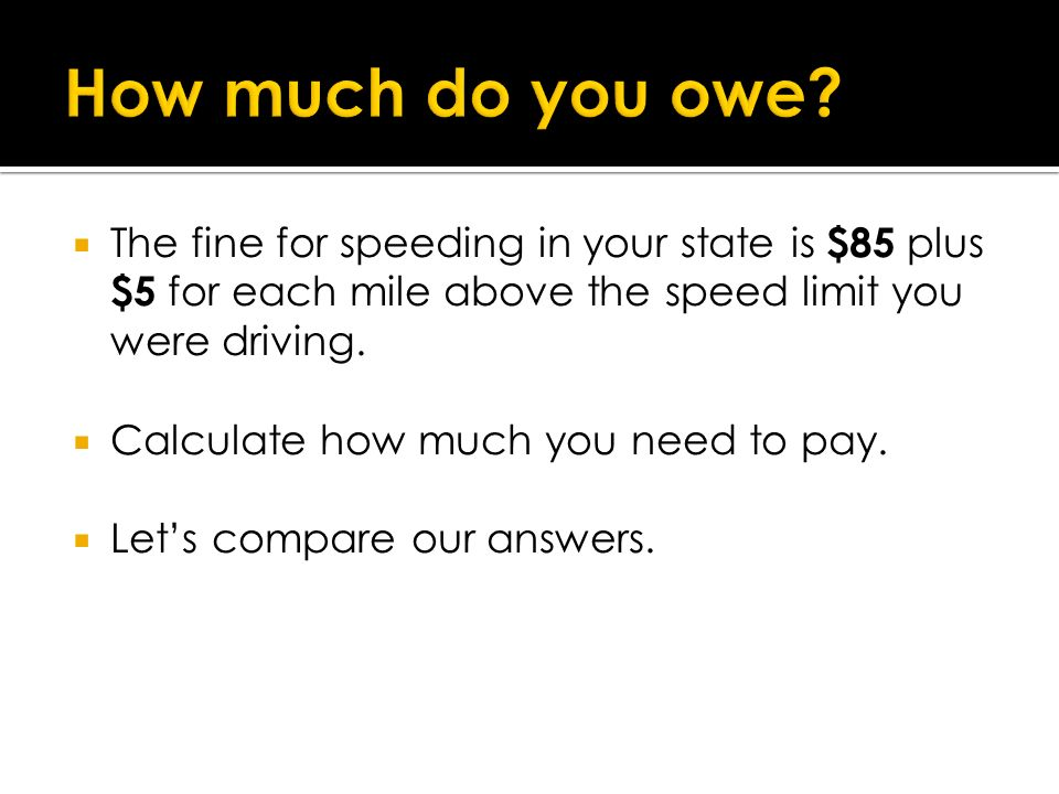 The fine for speeding in your state is $85 plus $5 for each mile above the speed limit you were driving. Calculate how much you need to pay. Lets comp