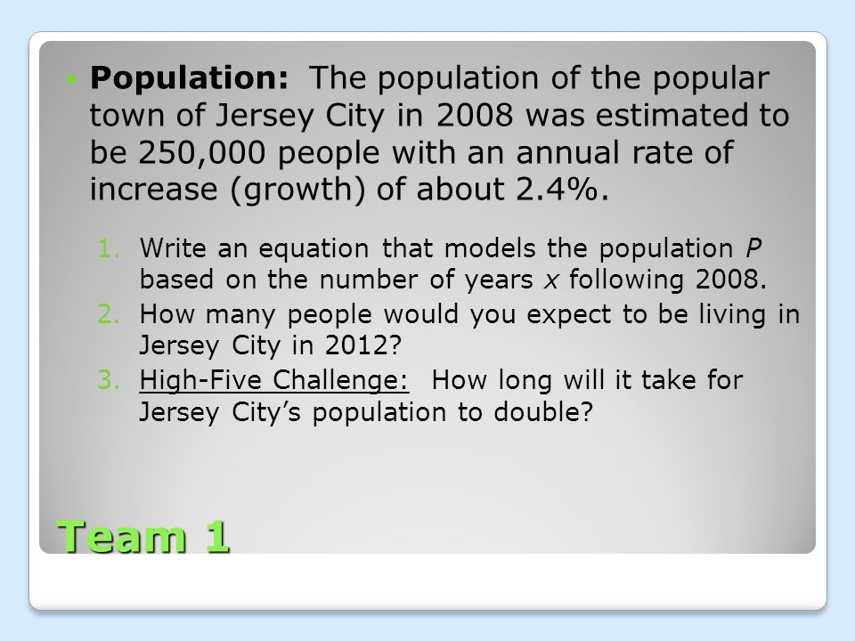Team 1 Population: The population of the popular town of Jersey City in 2008 was estimated to be 250,000 people with an annual rate of increase (growt