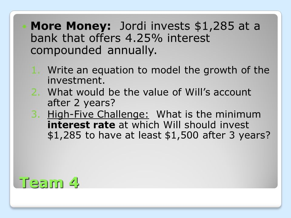 Team 4 More Money: Jordi invests $1,285 at a bank that offers 4.25% interest compounded annually. 1.Write an equation to model the growth of the inves