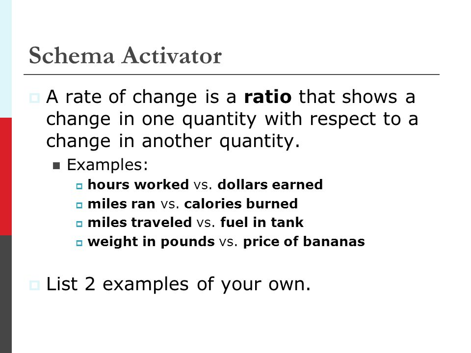 Schema Activator A rate of change is a ratio that shows a change in one quantity with respect to a change in another quantity. Examples: hours worked