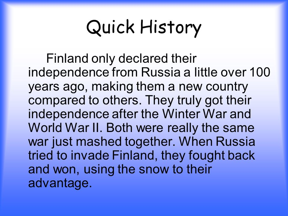 Quick History Finland only declared their independence from Russia a little over 100 years ago, making them a new country compared to others.
