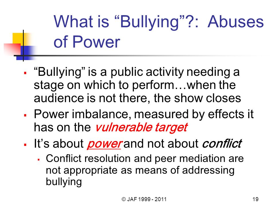 What is Bullying?: Abuses of Power Bullying is a public activity needing a stage on which to perform…when the audience is not there, the show closes P