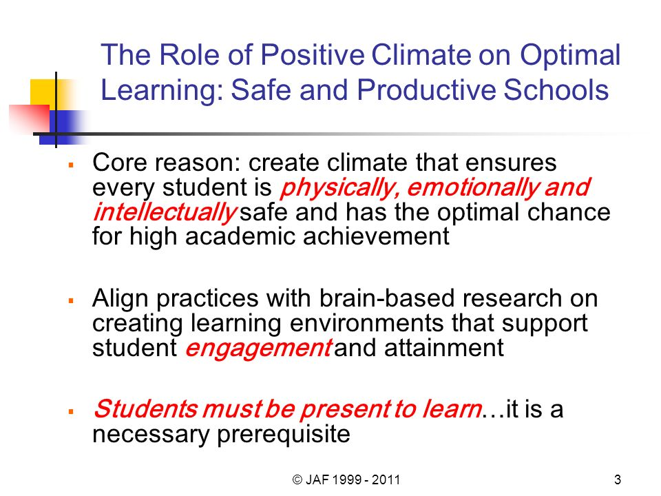 The Role of Positive Climate on Optimal Learning: Safe and Productive Schools Core reason: create climate that ensures every student is physically, emotionally and intellectually safe and has the optimal chance for high academic achievement Align practices with brain-based research on creating learning environments that support student engagement and attainment Students must be present to learn…it is a necessary prerequisite © JAF 1999 - 20113