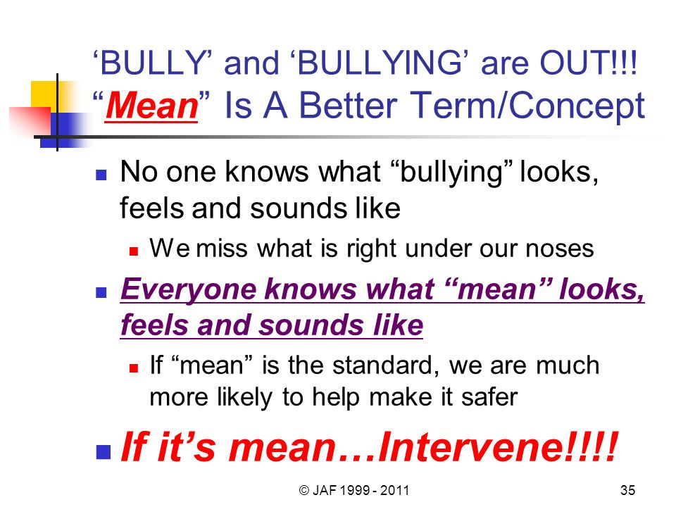 BULLY and BULLYING are OUT!!!Mean Is A Better Term/Concept No one knows what bullying looks, feels and sounds like We miss what is right under our noses Everyone knows what mean looks, feels and sounds like If mean is the standard, we are much more likely to help make it safer If its mean…Intervene!!!.