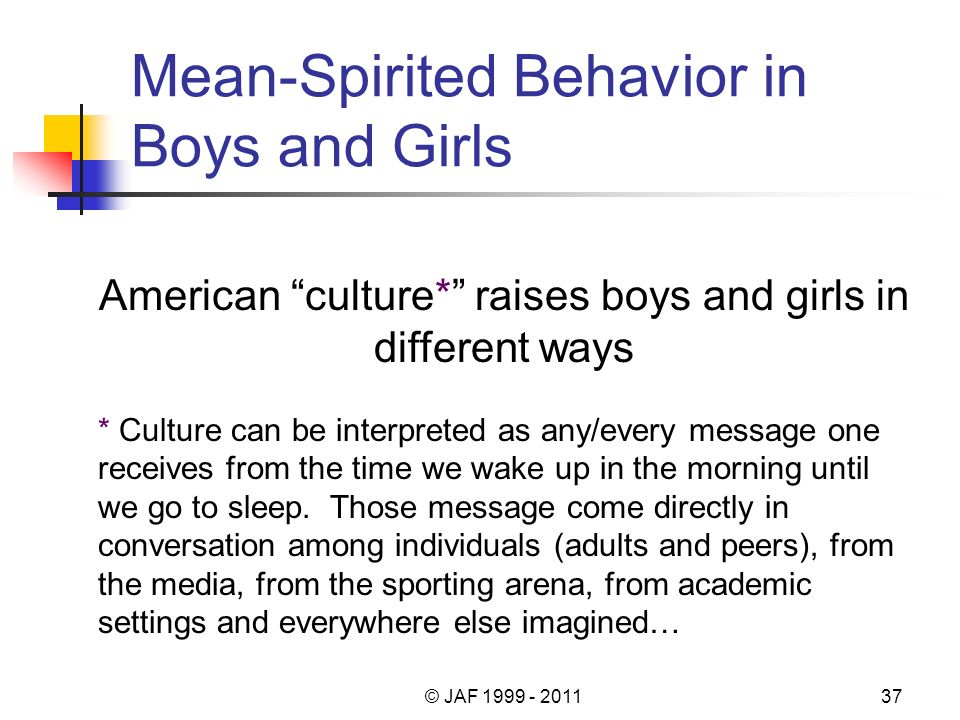 Mean-Spirited Behavior in Boys and Girls American culture* raises boys and girls in different ways * Culture can be interpreted as any/every message one receives from the time we wake up in the morning until we go to sleep.