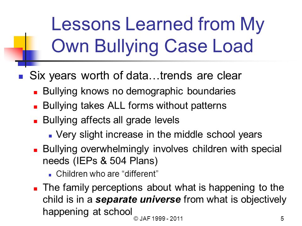 Lessons Learned from My Own Bullying Case Load Six years worth of data…trends are clear Bullying knows no demographic boundaries Bullying takes ALL forms without patterns Bullying affects all grade levels Very slight increase in the middle school years Bullying overwhelmingly involves children with special needs (IEPs & 504 Plans) Children who are different The family perceptions about what is happening to the child is in a separate universe from what is objectively happening at school © JAF 1999 - 20115