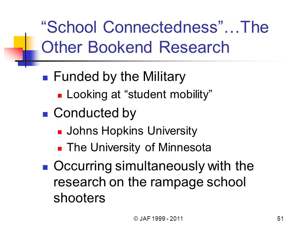 School Connectedness…The Other Bookend Research Funded by the Military Looking at student mobility Conducted by Johns Hopkins University The University of Minnesota Occurring simultaneously with the research on the rampage school shooters © JAF 1999 - 201151