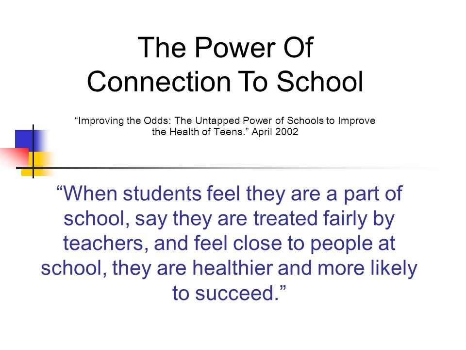 When students feel they are a part of school, say they are treated fairly by teachers, and feel close to people at school, they are healthier and more likely to succeed.