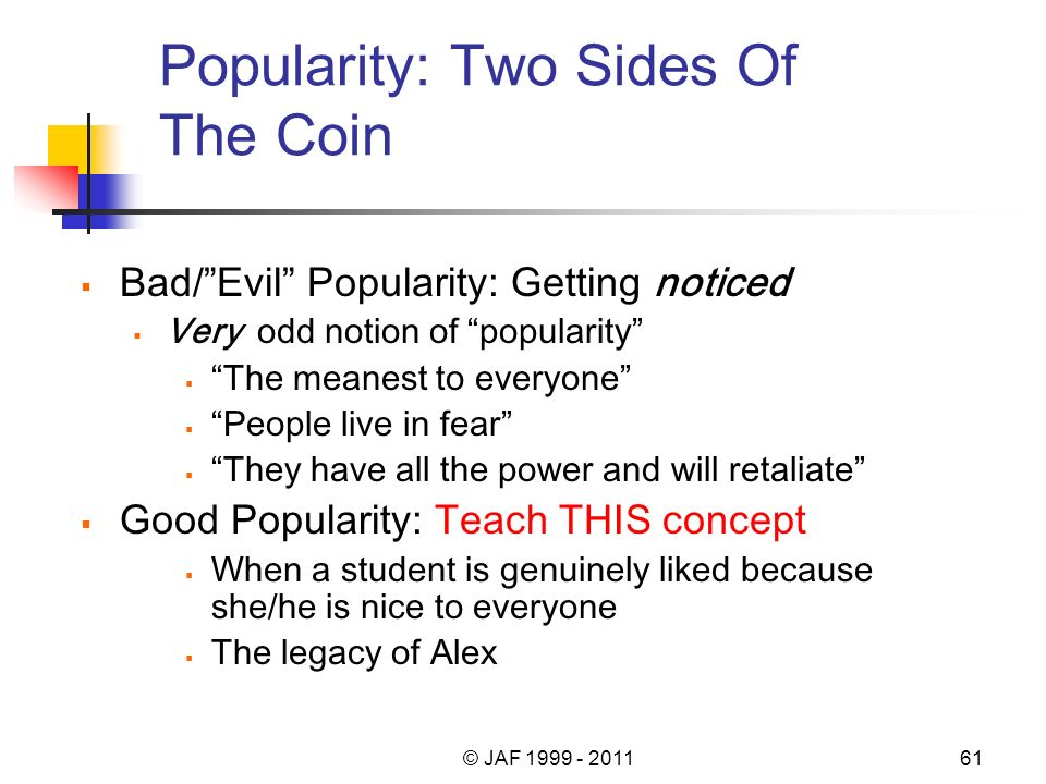 Popularity: Two Sides Of The Coin Bad/Evil Popularity: Getting noticed Very odd notion of popularity The meanest to everyone People live in fear They