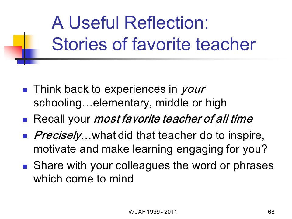 A Useful Reflection: Stories of favorite teacher Think back to experiences in your schooling…elementary, middle or high Recall your most favorite teacher of all time Precisely…what did that teacher do to inspire, motivate and make learning engaging for you.