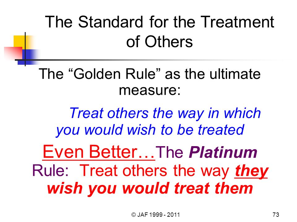 The Golden Rule as the ultimate measure: Treat others the way in which you would wish to be treated Even Better… Even Better… The Platinum Rule: Treat others the way they wish you would treat them The Standard for the Treatment of Others © JAF 1999 - 201173
