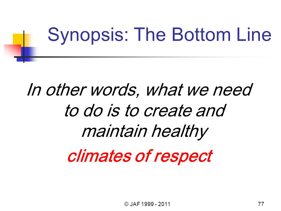 Synopsis: The Bottom Line In other words, what we need to do is to create and maintain healthy climates of respect © JAF 1999 - 201177
