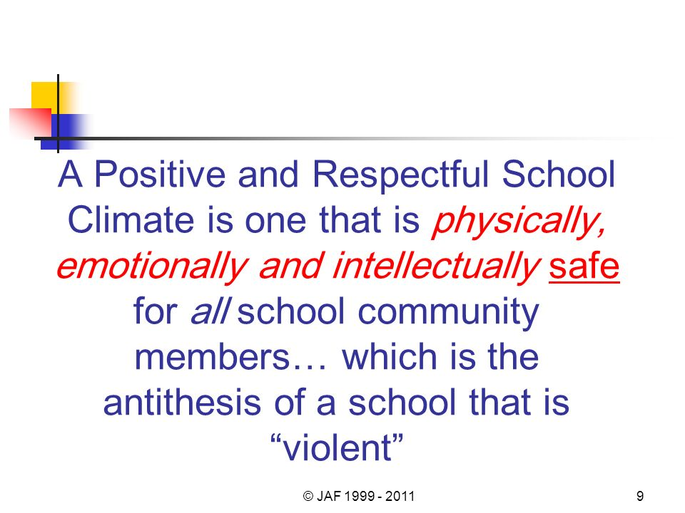 A Positive and Respectful School Climate is one that is physically, emotionally and intellectually safe for all school community members… which is the antithesis of a school that is violent © JAF 1999 - 20119
