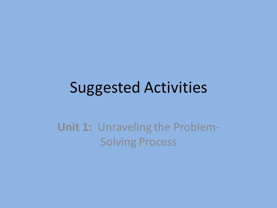 Suggested Activities Unit 1: Unraveling the Problem- Solving Process