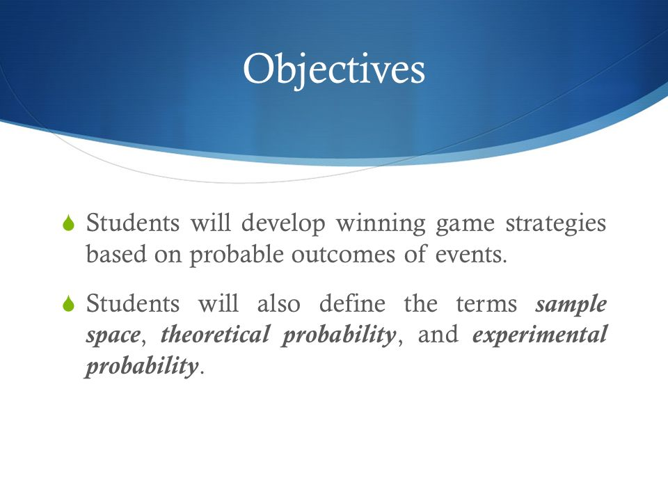 Objectives Students will develop winning game strategies based on probable outcomes of events. Students will also define the terms sample space, theor