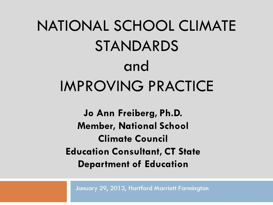 NATIONAL SCHOOL CLIMATE STANDARDS and IMPROVING PRACTICE Jo Ann Freiberg, Ph.D. Member, National School Climate Council Education Consultant, CT State