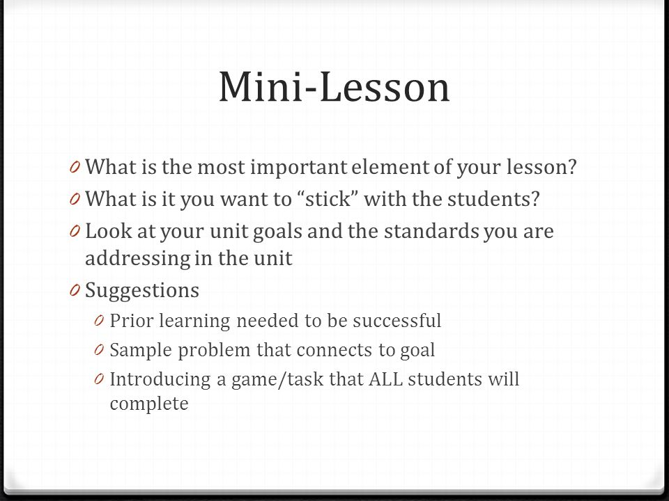 Mini-Lesson 0 What is the most important element of your lesson? 0 What is it you want to stick with the students? 0 Look at your unit goals and the s