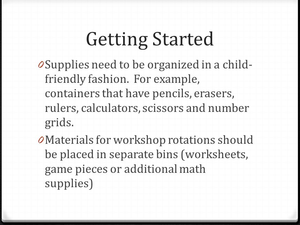 Getting Started 0 Supplies need to be organized in a child- friendly fashion. For example, containers that have pencils, erasers, rulers, calculators,