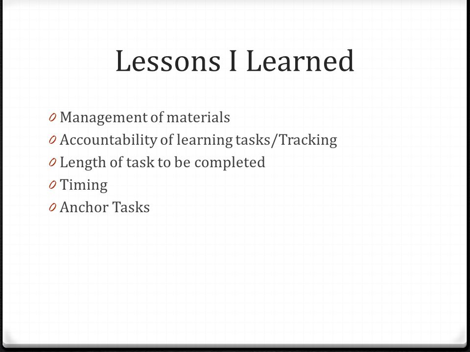Lessons I Learned 0 Management of materials 0 Accountability of learning tasks/Tracking 0 Length of task to be completed 0 Timing 0 Anchor Tasks