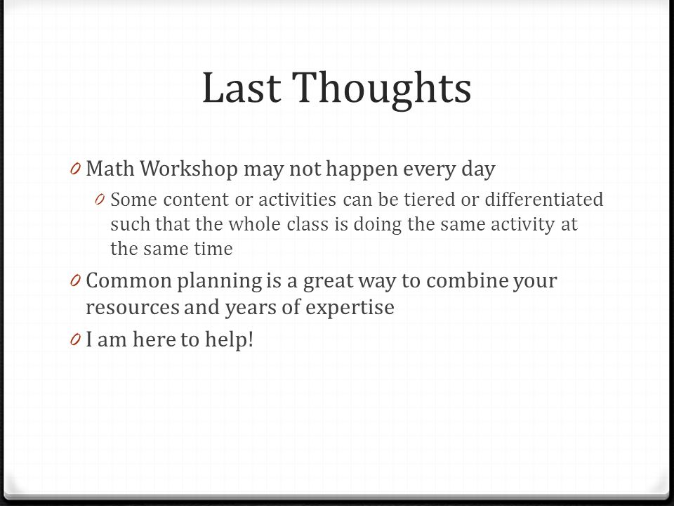Last Thoughts 0 Math Workshop may not happen every day 0 Some content or activities can be tiered or differentiated such that the whole class is doing