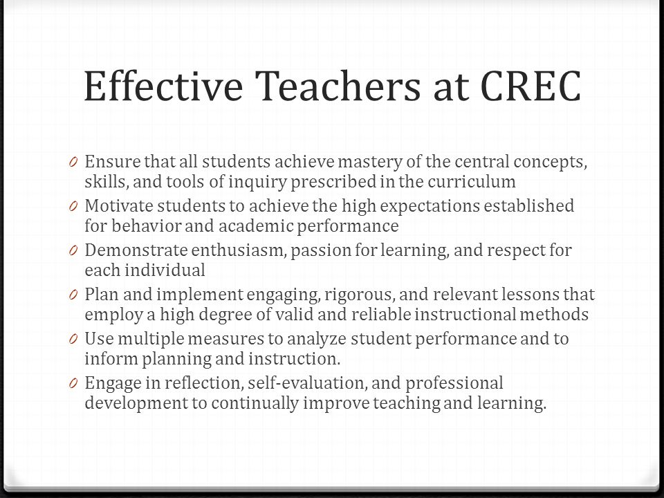 Effective Teachers at CREC 0 Ensure that all students achieve mastery of the central concepts, skills, and tools of inquiry prescribed in the curricul