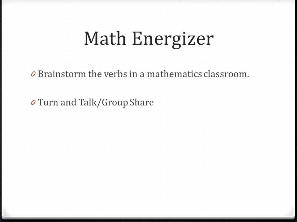 Math Energizer 0 Brainstorm the verbs in a mathematics classroom. 0 Turn and Talk/Group Share