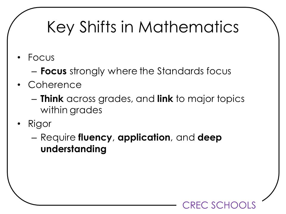 CREC SCHOOLS Key Shifts in Mathematics Focus – Focus strongly where the Standards focus Coherence – Think across grades, and link to major topics within grades Rigor – Require fluency, application, and deep understanding