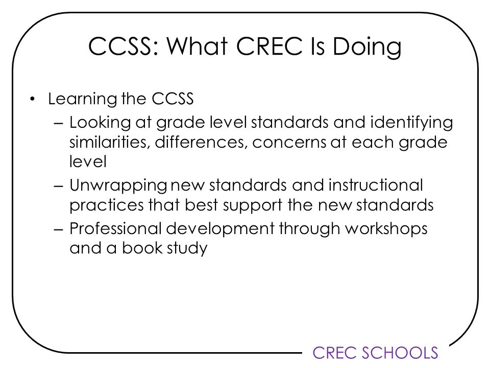 CREC SCHOOLS CCSS: What CREC Is Doing Learning the CCSS – Looking at grade level standards and identifying similarities, differences, concerns at each grade level – Unwrapping new standards and instructional practices that best support the new standards – Professional development through workshops and a book study