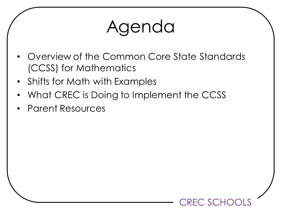 CREC SCHOOLS Agenda Overview of the Common Core State Standards (CCSS) for Mathematics Shifts for Math with Examples What CREC is Doing to Implement the CCSS Parent Resources