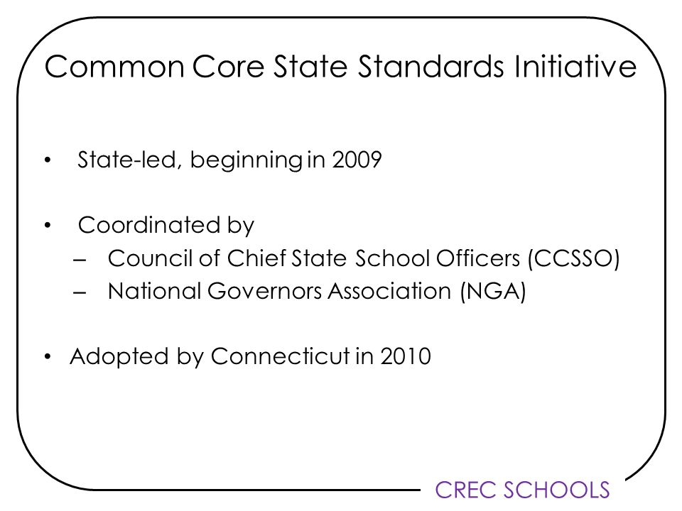 CREC SCHOOLS State-led, beginning in 2009 Coordinated by – Council of Chief State School Officers (CCSSO) – National Governors Association (NGA) Adopted by Connecticut in 2010 Common Core State Standards Initiative