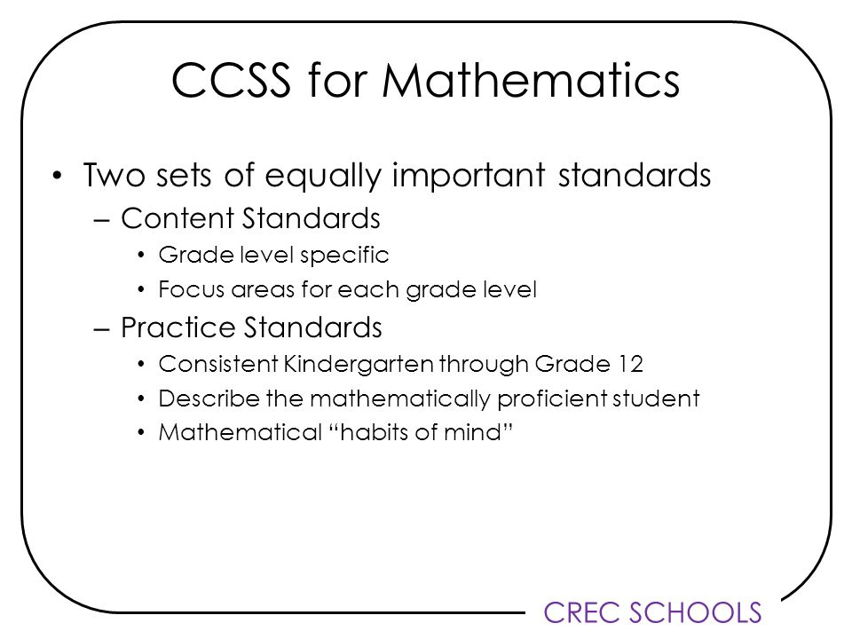 CREC SCHOOLS CCSS for Mathematics Two sets of equally important standards – Content Standards Grade level specific Focus areas for each grade level – Practice Standards Consistent Kindergarten through Grade 12 Describe the mathematically proficient student Mathematical habits of mind