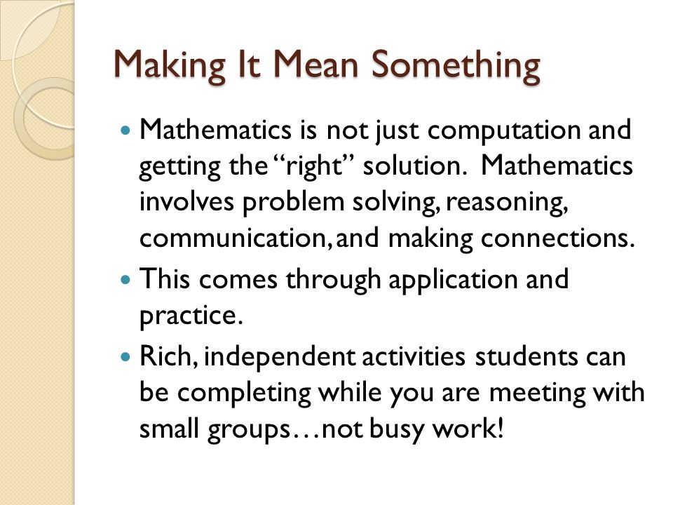 Making It Mean Something Mathematics is not just computation and getting the right solution. Mathematics involves problem solving, reasoning, communic