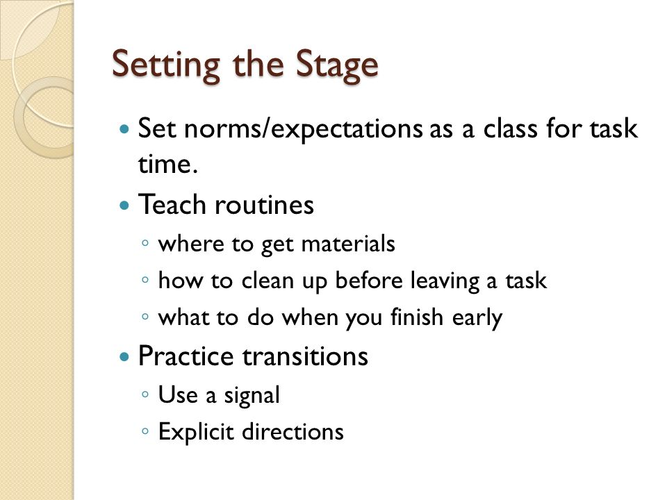 Setting the Stage Set norms/expectations as a class for task time. Teach routines where to get materials how to clean up before leaving a task what to