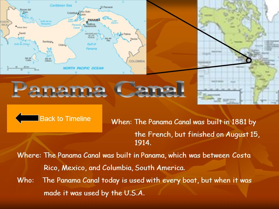 Back to Timeline When: The Panama Canal was built in 1881 by the French, but finished on August 15, 1914.