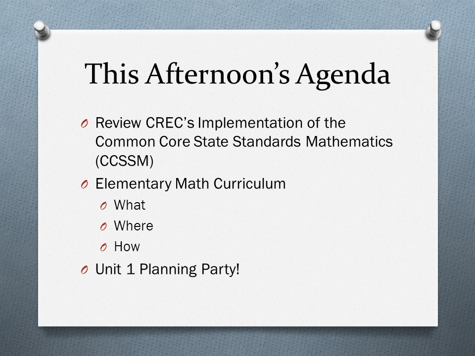 This Afternoons Agenda O Review CRECs Implementation of the Common Core State Standards Mathematics (CCSSM) O Elementary Math Curriculum O What O Wher