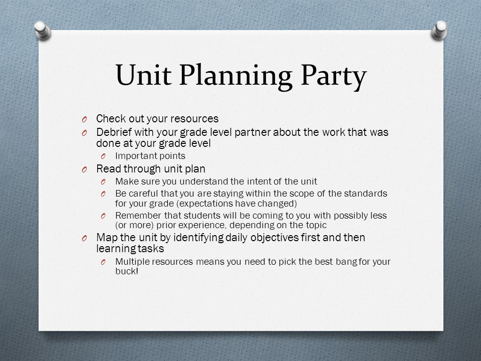 Unit Planning Party O Check out your resources O Debrief with your grade level partner about the work that was done at your grade level O Important points O Read through unit plan O Make sure you understand the intent of the unit O Be careful that you are staying within the scope of the standards for your grade (expectations have changed) O Remember that students will be coming to you with possibly less (or more) prior experience, depending on the topic O Map the unit by identifying daily objectives first and then learning tasks O Multiple resources means you need to pick the best bang for your buck!