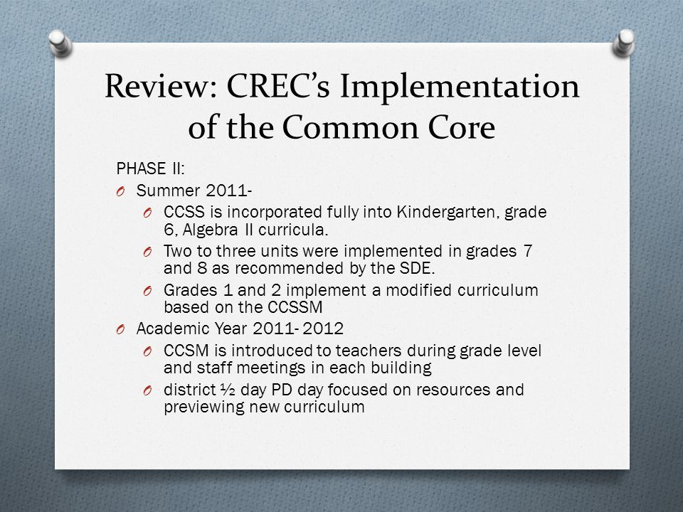 Review: CRECs Implementation of the Common Core PHASE II: O Summer 2011- O CCSS is incorporated fully into Kindergarten, grade 6, Algebra II curricula