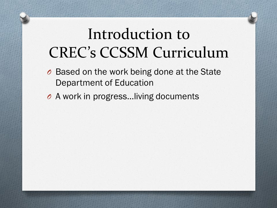 Introduction to CRECs CCSSM Curriculum O Based on the work being done at the State Department of Education O A work in progress…living documents