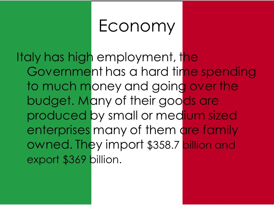 Economy Italy has high employment, the Government has a hard time spending to much money and going over the budget.