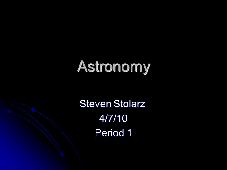Astronomy Steven Stolarz 4/7/10 Period 1
