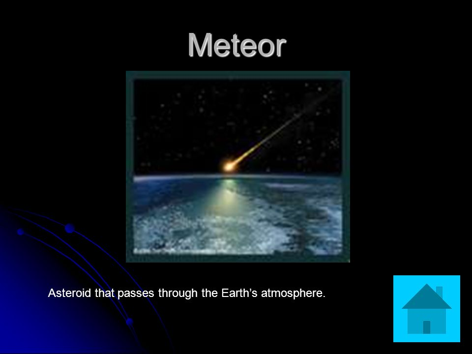 Meteor Asteroid that passes through the Earths atmosphere.