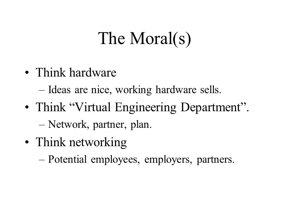 The Moral(s) Think hardware –Ideas are nice, working hardware sells.