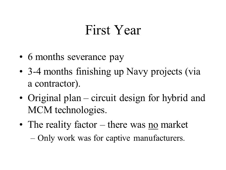 First Year 6 months severance pay 3-4 months finishing up Navy projects (via a contractor).