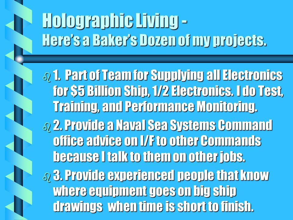 Holographic Living - Heres a Bakers Dozen of my projects. b 1. Part of Team for Supplying all Electronics for $5 Billion Ship, 1/2 Electronics. I do T