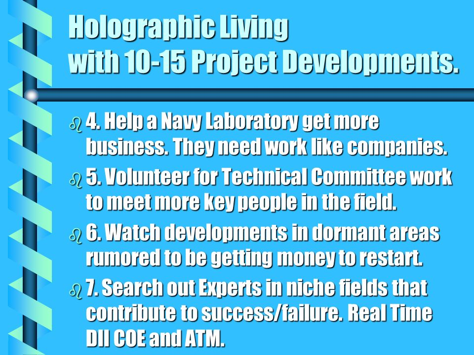 Holographic Living with 10-15 Project Developments. b 4. Help a Navy Laboratory get more business. They need work like companies. b 5. Volunteer for T