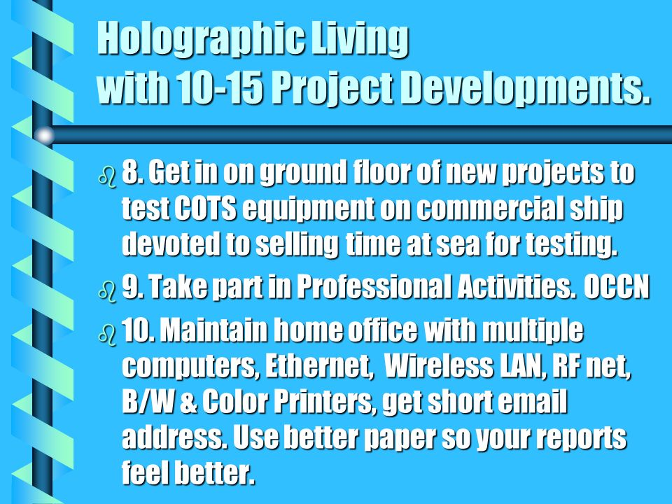 Holographic Living with 10-15 Project Developments. b 8. Get in on ground floor of new projects to test COTS equipment on commercial ship devoted to s