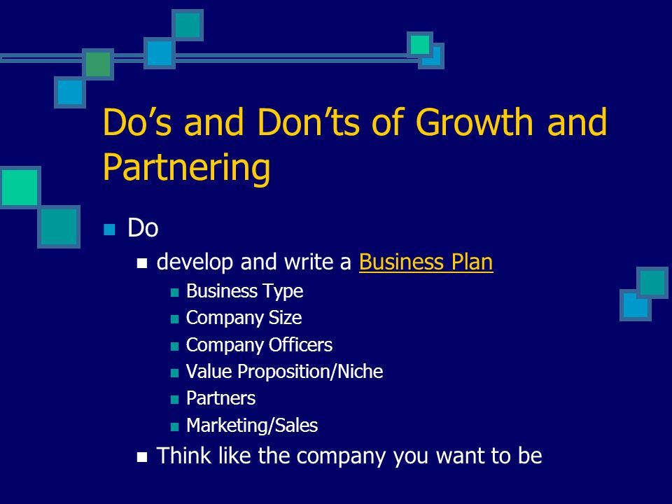 Dos and Donts of Growth and Partnering Do develop and write a Business Plan Business Type Company Size Company Officers Value Proposition/Niche Partners Marketing/Sales Think like the company you want to be