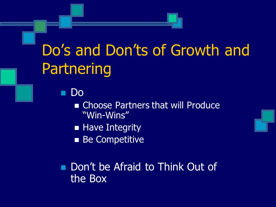 Dos and Donts of Growth and Partnering Do Choose Partners that will Produce Win-Wins Have Integrity Be Competitive Dont be Afraid to Think Out of the Box