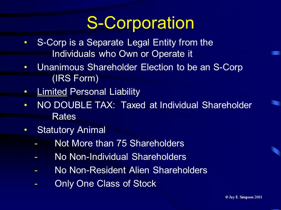 S-Corporation S-Corp is a Separate Legal Entity from the Individuals who Own or Operate it Unanimous Shareholder Election to be an S-Corp (IRS Form) L